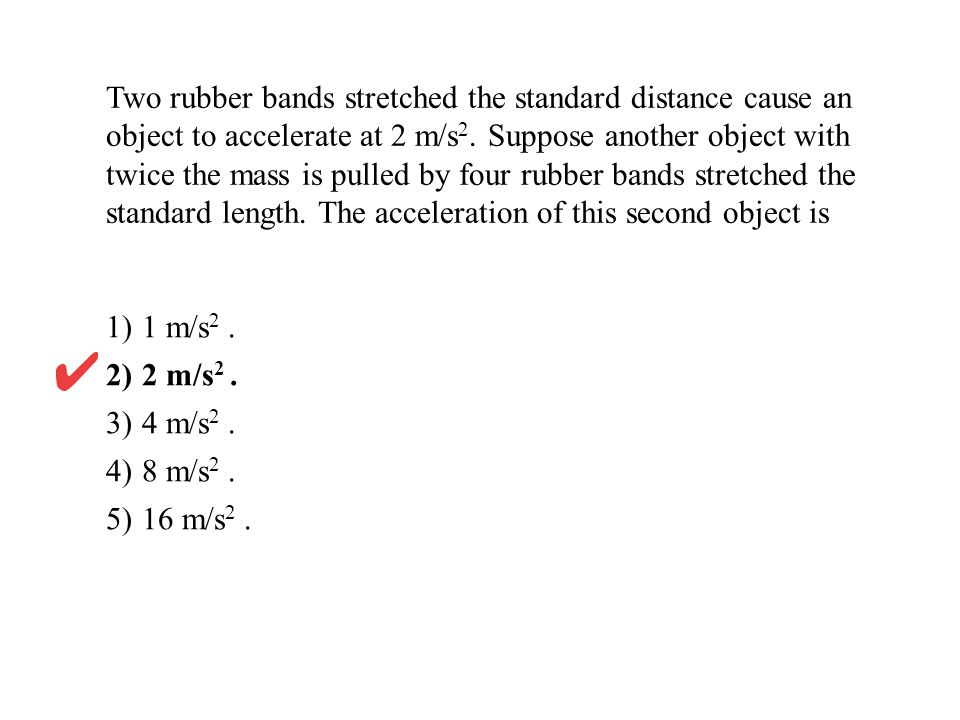 Two rubber bands stretched the standard distance cause an object to accelerate at 2 m/s 2. Suppose another object with twice the mass is pulled by fou