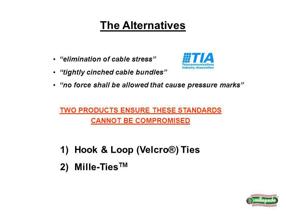 The Alternatives TWO PRODUCTS ENSURE THESE STANDARDS CANNOT BE COMPROMISED elimination of cable stress tightly cinched cable bundles no force shall be allowed that cause pressure marks 1)Hook & Loop (Velcro®) Ties 2)Mille-Ties TM