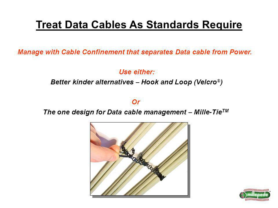 Treat Data Cables As Standards Require Manage with Cable Confinement that separates Data cable from Power. Use either: Better kinder alternatives – Ho