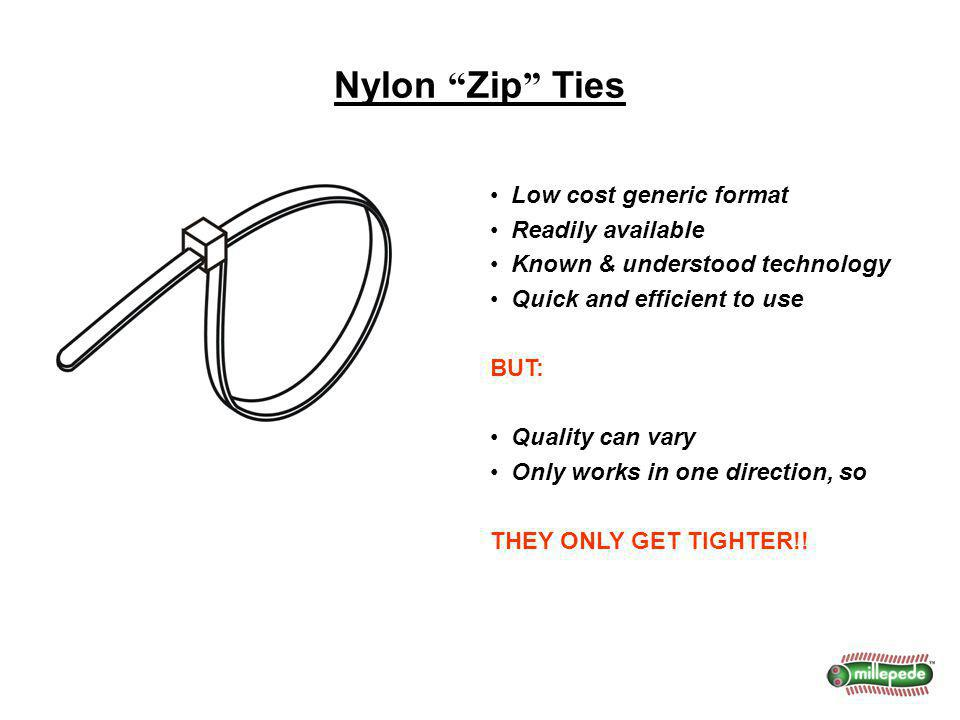 Nylon Zip Ties Low cost generic format Readily available Known & understood technology Quick and efficient to use BUT: Quality can vary Only works in one direction, so THEY ONLY GET TIGHTER!!