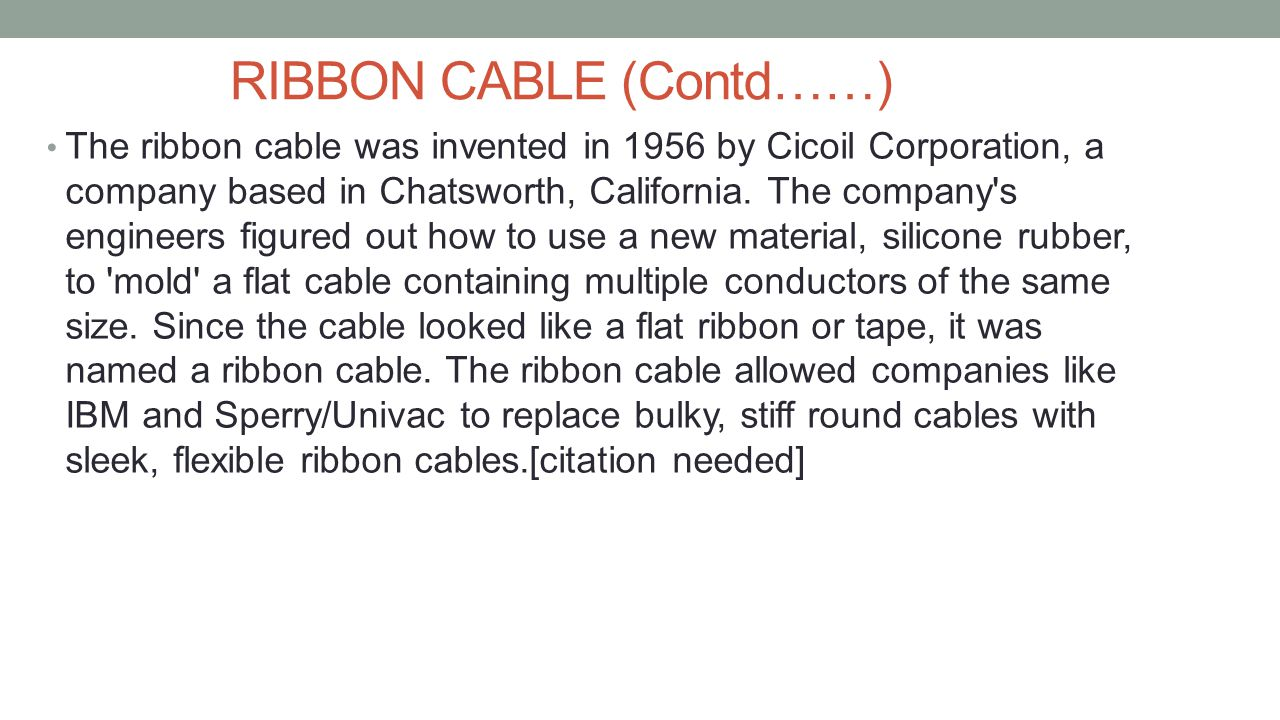 RIBBON CABLE (Contd……) The ribbon cable was invented in 1956 by Cicoil Corporation, a company based in Chatsworth, California. The company's engineers