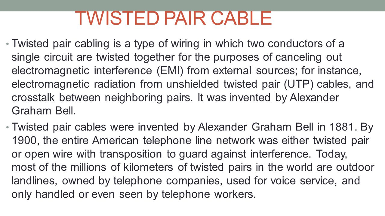 TWISTED PAIR CABLE Twisted pair cabling is a type of wiring in which two conductors of a single circuit are twisted together for the purposes of cance