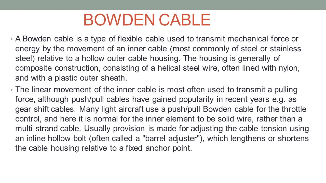BOWDEN CABLE A Bowden cable is a type of flexible cable used to transmit mechanical force or energy by the movement of an inner cable (most commonly o