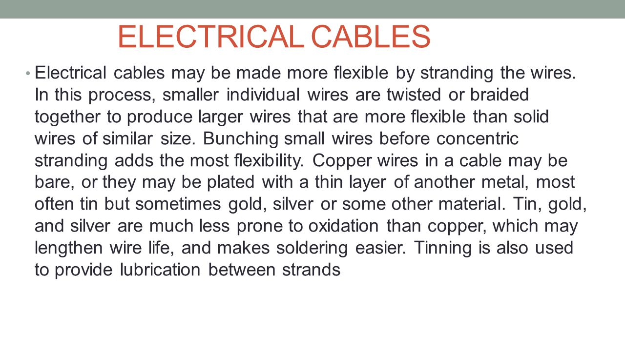 ELECTRICAL CABLES Electrical cables may be made more flexible by stranding the wires. In this process, smaller individual wires are twisted or braided