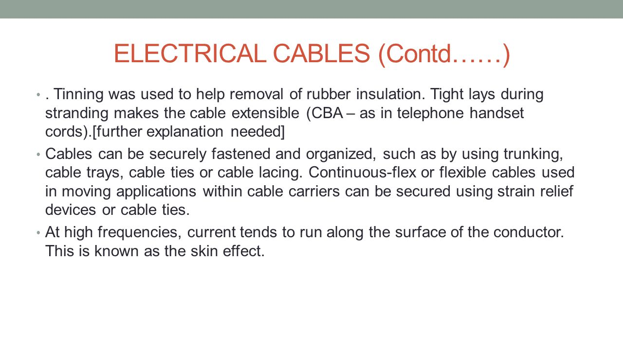 CLASSIFICATION OF ELECTRICAL CABLES Electrical cables can be classified as follows:- Based on shape Ribbon Cable Based on construction and cable properties Coaxial cable Twinax cable Flexible cable Non-metallic sheathed cable Metallic sheathed cable Multicore cable Shielded cable Single cable Twisted Pair cable Twisting Cable Special cables Arresting Cable Bowden Cable Heliax Cable Direct-Buried Cable Heavy lift Cable Elevator Cable