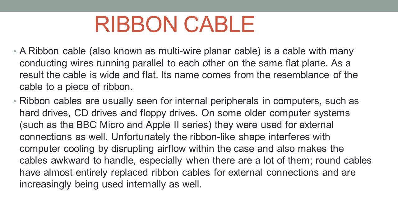 RIBBON CABLE A Ribbon cable (also known as multi-wire planar cable) is a cable with many conducting wires running parallel to each other on the same f