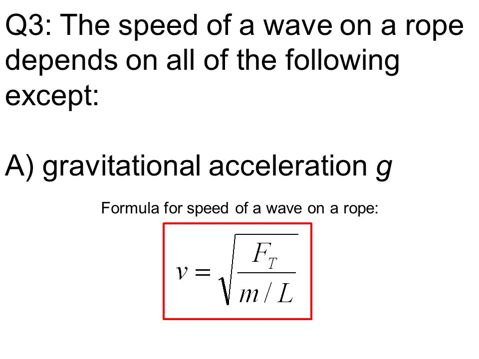 Q3: The speed of a wave on a rope depends on all of the following except: A) gravitational acceleration g Formula for speed of a wave on a rope: