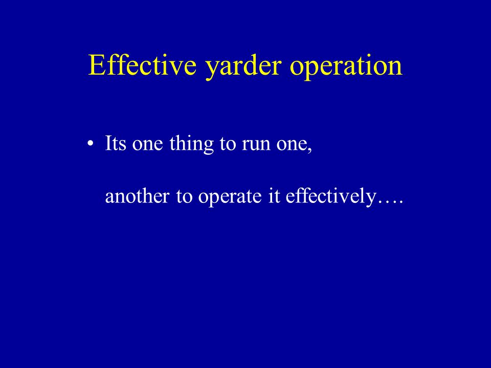 Effective yarder operation Its one thing to run one, another to operate it effectively….