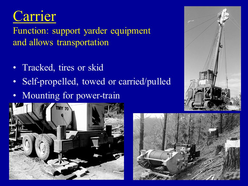 Carrier Function: support yarder equipment and allows transportation Tracked, tires or skid Self-propelled, towed or carried/pulled Mounting for power