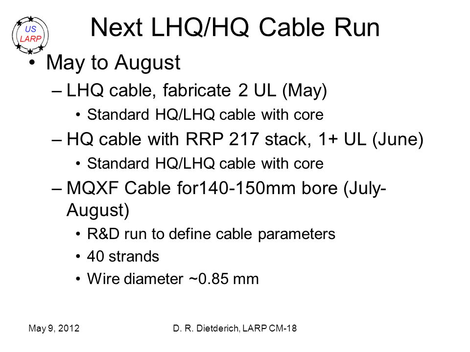 May 9, 2012D. R. Dietderich, LARP CM-18 Next LHQ/HQ Cable Run May to August –LHQ cable, fabricate 2 UL (May) Standard HQ/LHQ cable with core –HQ cable