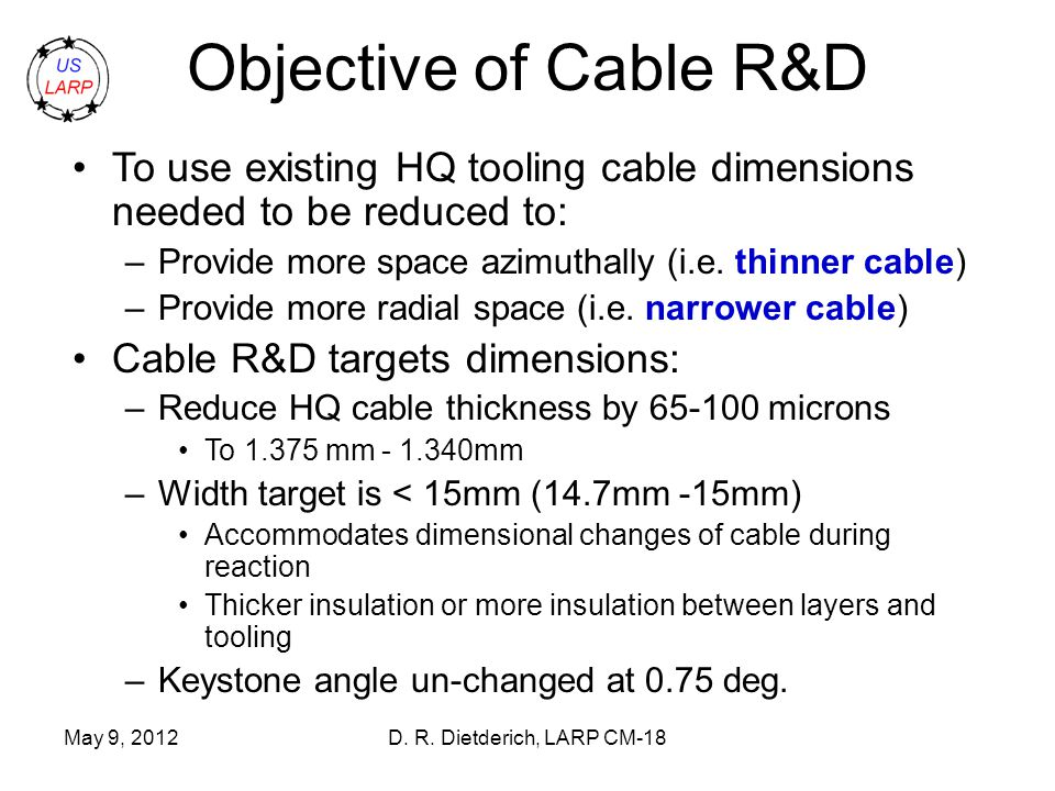 May 9, 2012D. R. Dietderich, LARP CM-18 Objective of Cable R&D To use existing HQ tooling cable dimensions needed to be reduced to: –Provide more spac