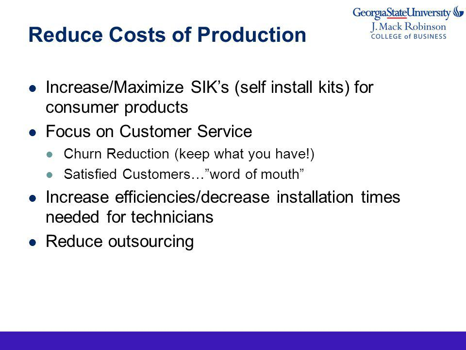 Reduce Costs of Production Increase/Maximize SIKs (self install kits) for consumer products Focus on Customer Service Churn Reduction (keep what you have!) Satisfied Customers…word of mouth Increase efficiencies/decrease installation times needed for technicians Reduce outsourcing