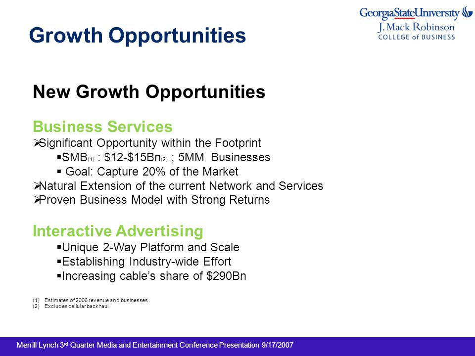 Growth Opportunities New Growth Opportunities Business Services Significant Opportunity within the Footprint SMB (1) : $12-$15Bn (2) ; 5MM Businesses Goal: Capture 20% of the Market Natural Extension of the current Network and Services Proven Business Model with Strong Returns Interactive Advertising Unique 2-Way Platform and Scale Establishing Industry-wide Effort Increasing cables share of $290Bn (1)Estimates of 2006 revenue and businesses (2)Excludes cellular backhaul Merrill Lynch 3 rd Quarter Media and Entertainment Conference Presentation 9/17/2007