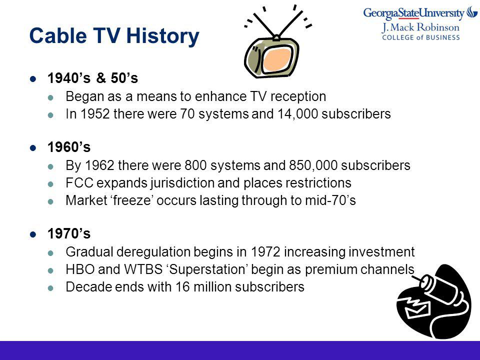 Cable TV History 1980s New 1984 deregulation act causes rapid growth $15 Billion invested in wiring over 8 year period Ended the decade with 53 million subscribers Price rises begin to fuel consumer concern 1990s New regulations opened exclusive programming to other competitive technologies 70% market share retained by Cable TV providers Massive investment in broadband begins in 1996 2000 and beyond Dramatic growth with Broadband services HDTV, VOD, VoIP Today Cable companies are a Broadband Provider