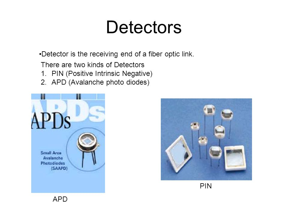 Detectors Detector is the receiving end of a fiber optic link. There are two kinds of Detectors 1.PIN (Positive Intrinsic Negative) 2.APD (Avalanche p