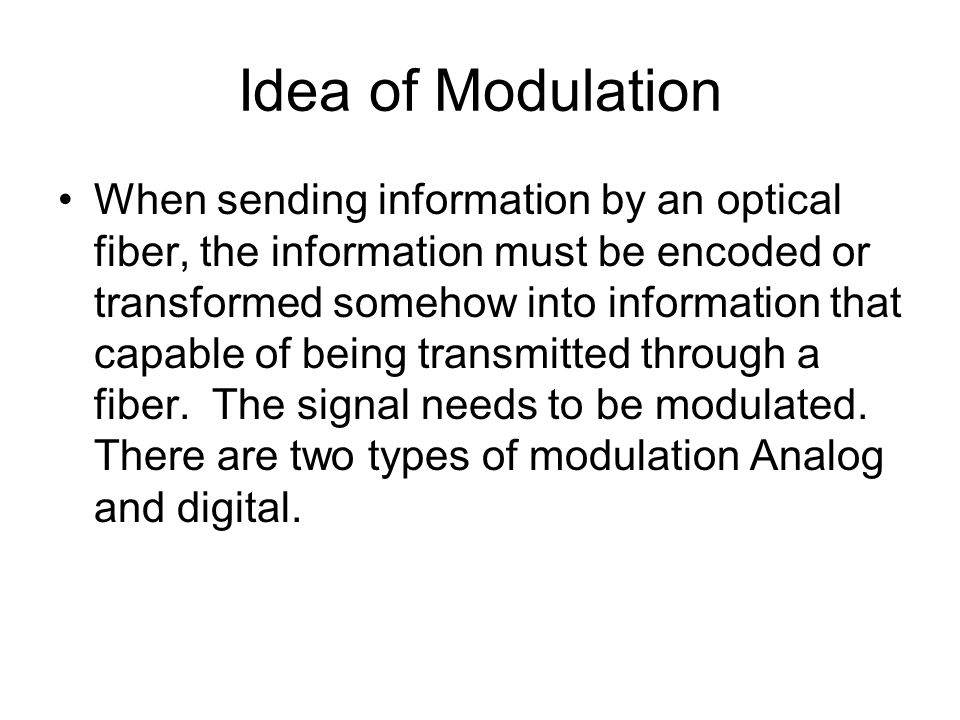 Idea of Modulation When sending information by an optical fiber, the information must be encoded or transformed somehow into information that capable of being transmitted through a fiber.