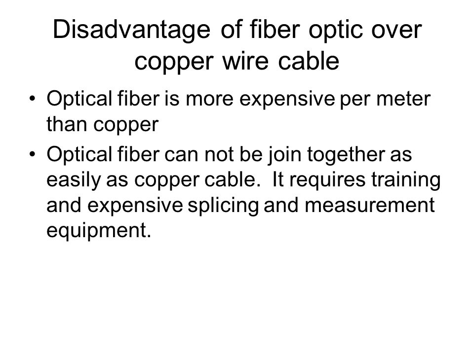 Disadvantage of fiber optic over copper wire cable Optical fiber is more expensive per meter than copper Optical fiber can not be join together as eas