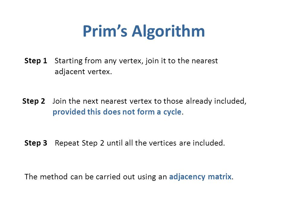 Prims Algorithm The method can be carried out using an adjacency matrix. Step 1 Starting from any vertex, join it to the nearest adjacent vertex. Step