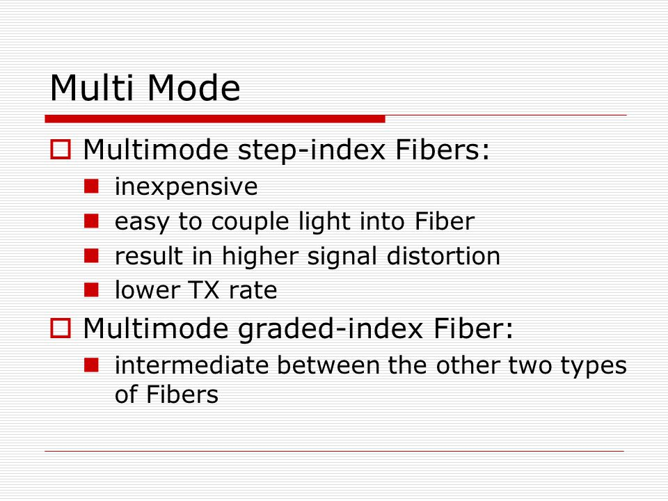Multi Mode Multimode step-index Fibers: inexpensive easy to couple light into Fiber result in higher signal distortion lower TX rate Multimode graded-