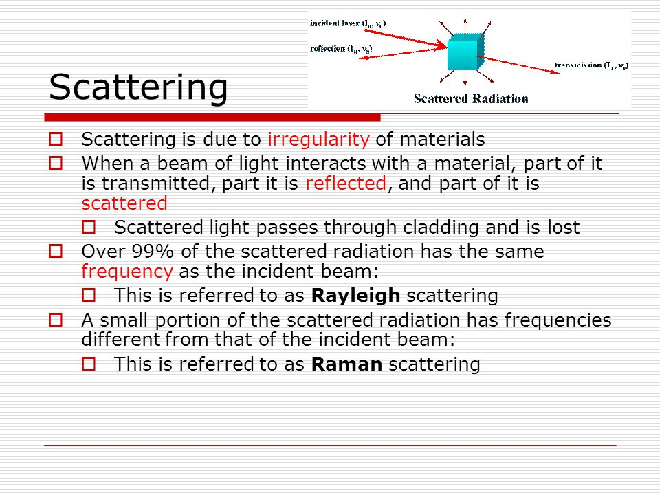 Scattering Scattering is due to irregularity of materials When a beam of light interacts with a material, part of it is transmitted, part it is reflec