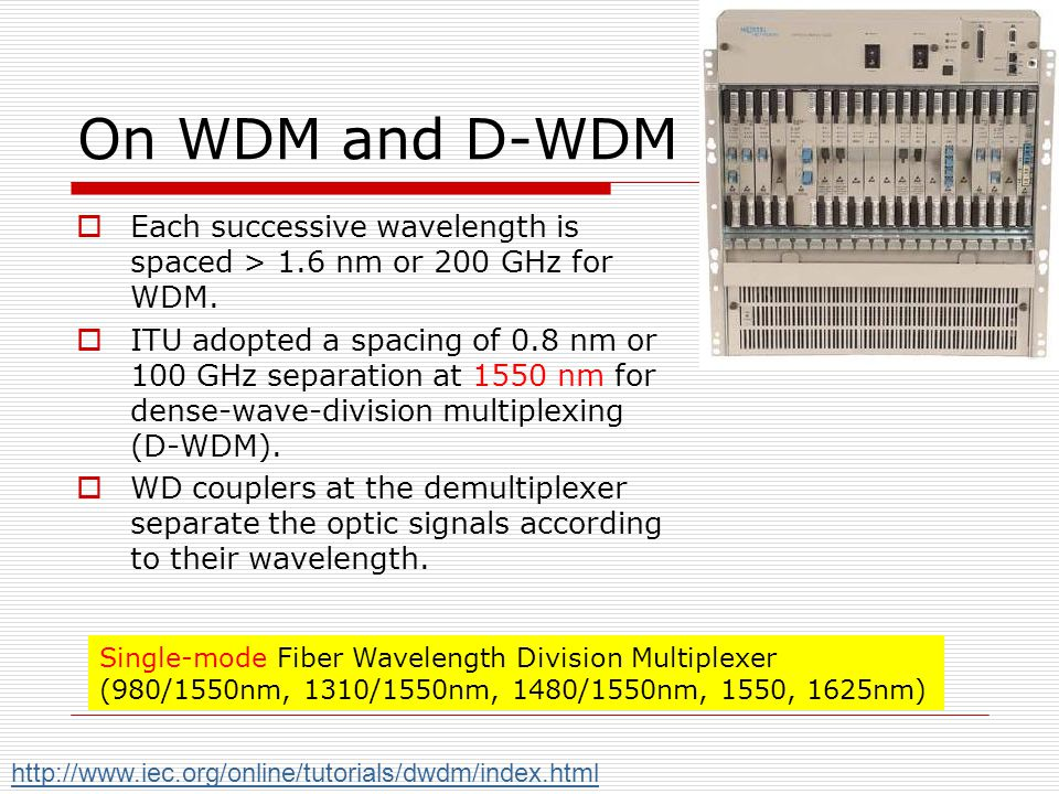 On WDM and D-WDM Each successive wavelength is spaced > 1.6 nm or 200 GHz for WDM. ITU adopted a spacing of 0.8 nm or 100 GHz separation at 1550 nm fo