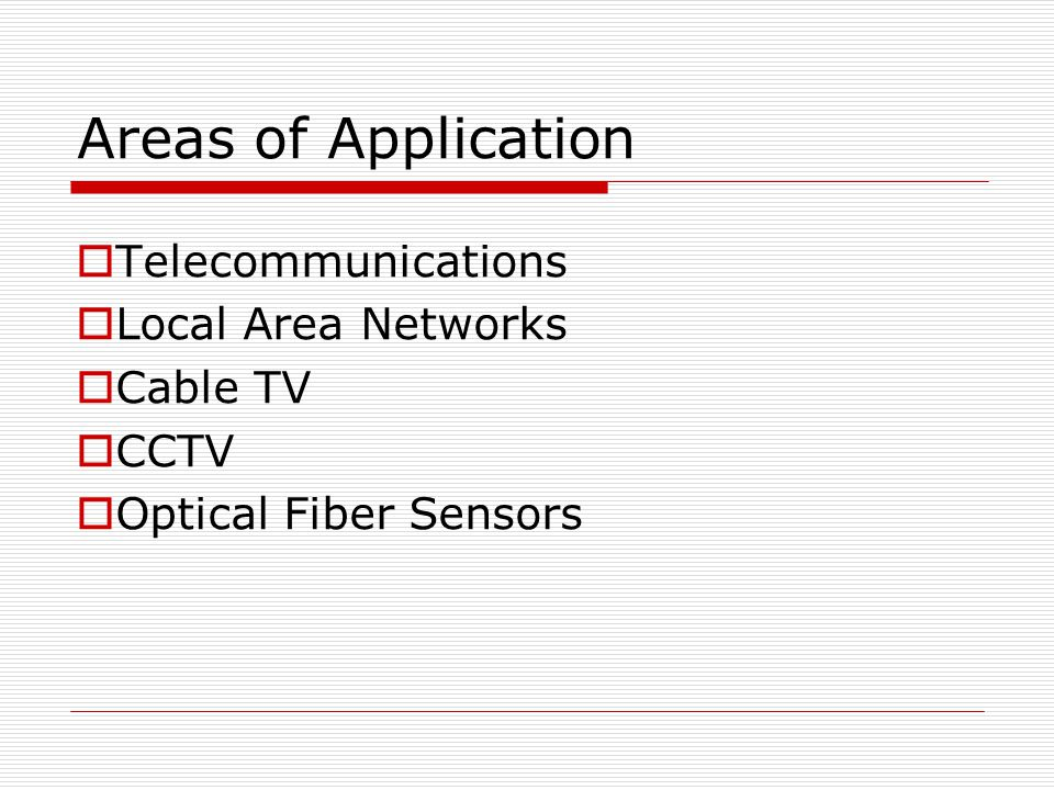 Areas of Application Telecommunications Local Area Networks Cable TV CCTV Optical Fiber Sensors