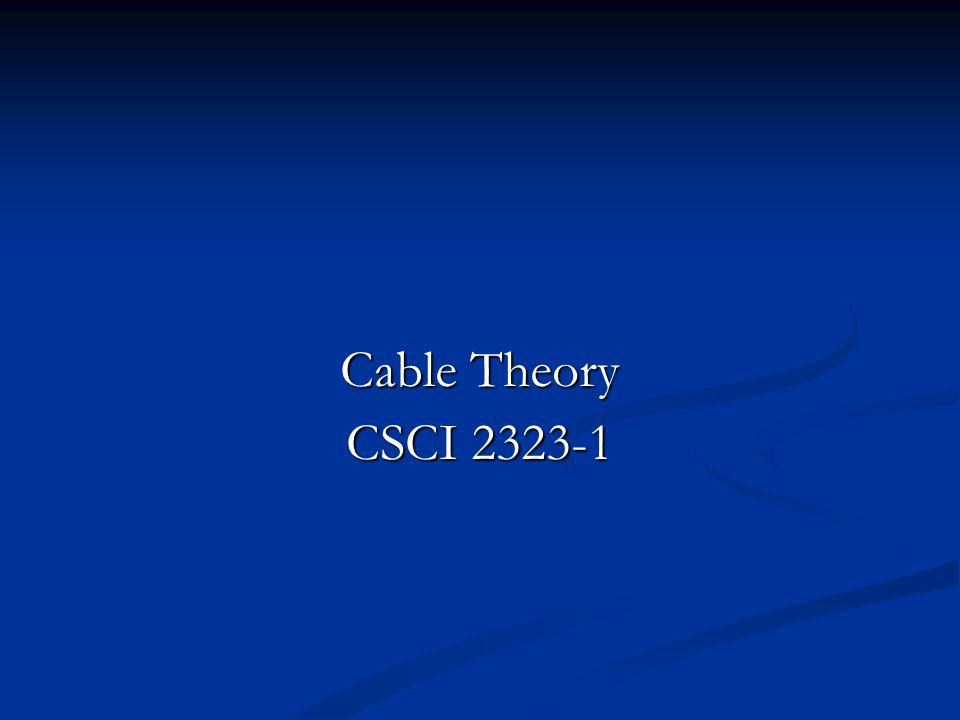 Cable Theory CSCI 2323-1