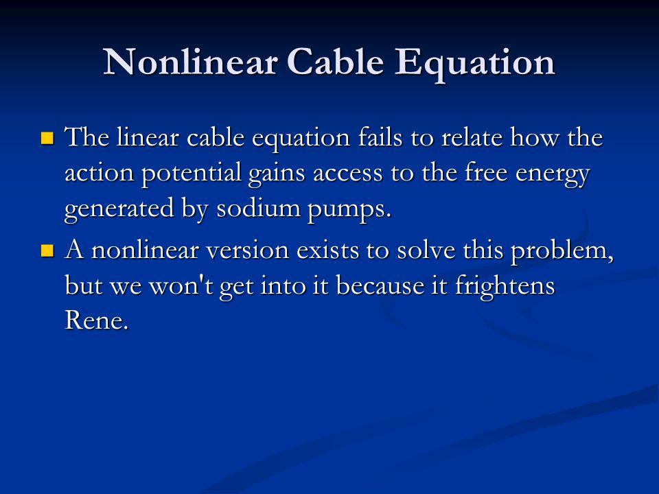 Nonlinear Cable Equation The linear cable equation fails to relate how the action potential gains access to the free energy generated by sodium pumps.