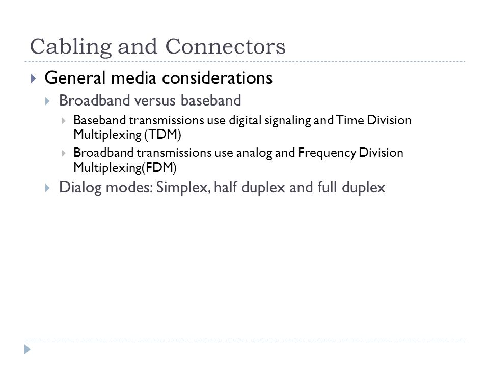 Cabling and Connectors General media considerations Broadband versus baseband Baseband transmissions use digital signaling and Time Division Multiplex