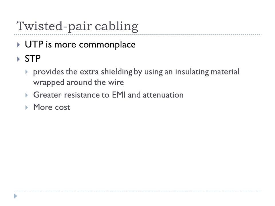 Twisted-pair cabling UTP is more commonplace STP provides the extra shielding by using an insulating material wrapped around the wire Greater resistan