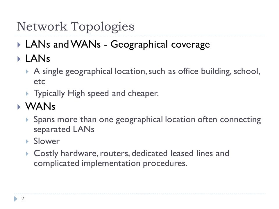 Network Topologies 2 LANs and WANs - Geographical coverage LANs A single geographical location, such as office building, school, etc Typically High sp