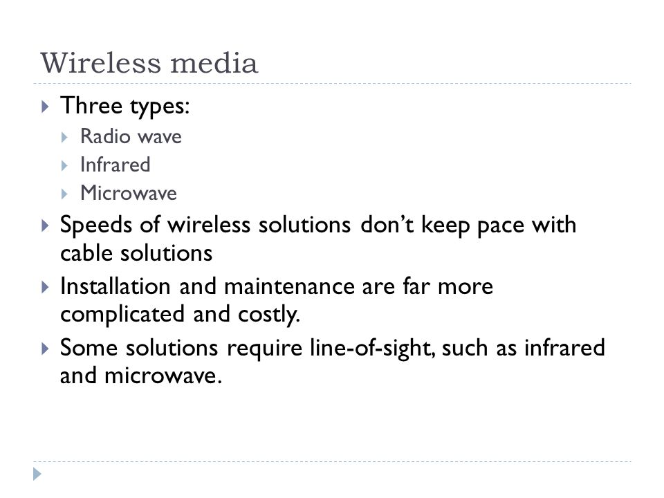 Wireless media Three types: Radio wave Infrared Microwave Speeds of wireless solutions dont keep pace with cable solutions Installation and maintenanc