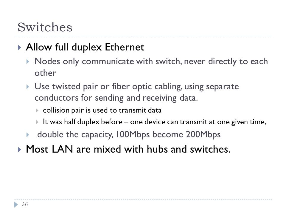 Switches 36 Allow full duplex Ethernet Nodes only communicate with switch, never directly to each other Use twisted pair or fiber optic cabling, using