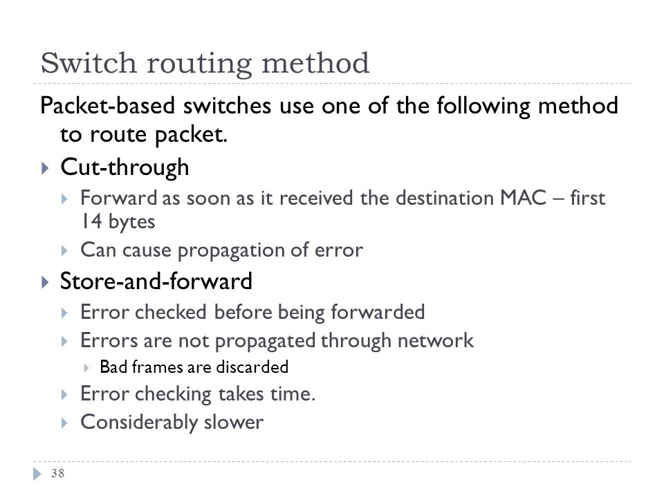 Switch routing method 38 Packet-based switches use one of the following method to route packet. Cut-through Forward as soon as it received the destina