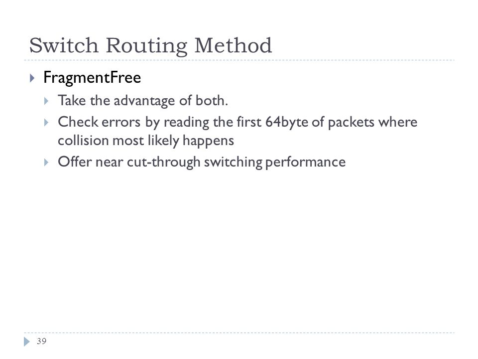 Switch Routing Method 39 FragmentFree Take the advantage of both. Check errors by reading the first 64byte of packets where collision most likely happ