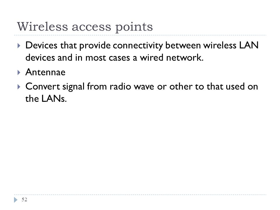 Wireless access points 52 Devices that provide connectivity between wireless LAN devices and in most cases a wired network. Antennae Convert signal fr