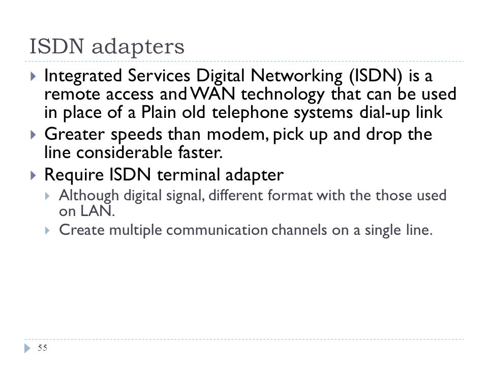 ISDN adapters 55 Integrated Services Digital Networking (ISDN) is a remote access and WAN technology that can be used in place of a Plain old telephon