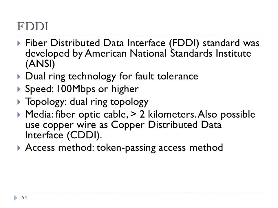 FDDI 65 Fiber Distributed Data Interface (FDDI) standard was developed by American National Standards Institute (ANSI) Dual ring technology for fault