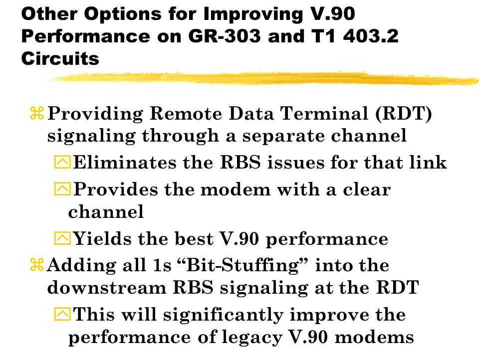 Other Options for Improving V.90 Performance on GR-303 and T1 403.2 Circuits z Providing Remote Data Terminal (RDT) signaling through a separate channel y Eliminates the RBS issues for that link y Provides the modem with a clear channel y Yields the best V.90 performance z Adding all 1s Bit-Stuffing into the downstream RBS signaling at the RDT y This will significantly improve the performance of legacy V.90 modems