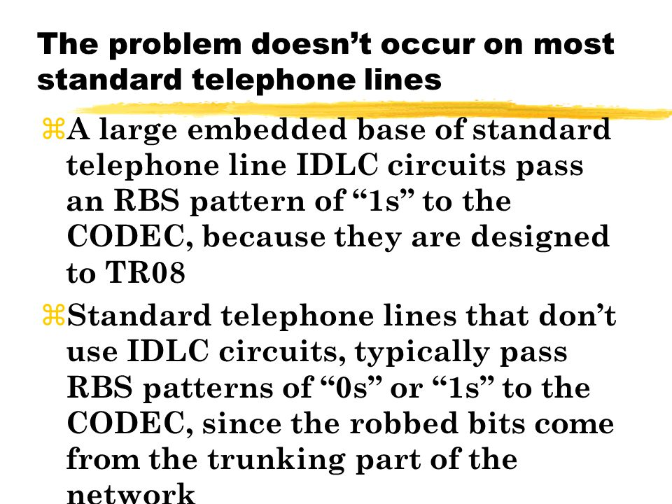 The problem doesnt occur on most standard telephone lines z A large embedded base of standard telephone line IDLC circuits pass an RBS pattern of 1s to the CODEC, because they are designed to TR08 z Standard telephone lines that dont use IDLC circuits, typically pass RBS patterns of 0s or 1s to the CODEC, since the robbed bits come from the trunking part of the network
