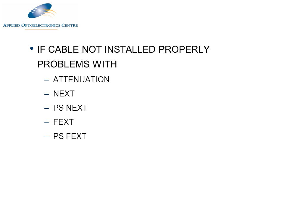 IF CABLE NOT INSTALLED PROPERLY PROBLEMS WITH –ATTENUATION –NEXT –PS NEXT –FEXT –PS FEXT