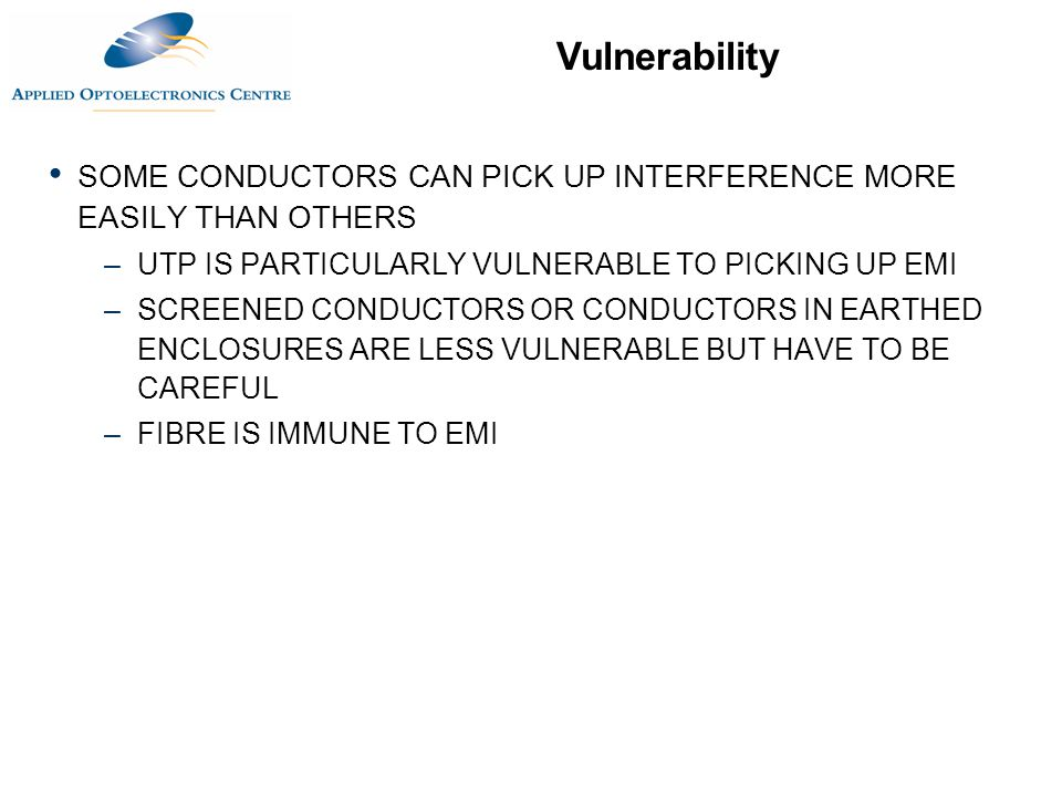 Vulnerability SOME CONDUCTORS CAN PICK UP INTERFERENCE MORE EASILY THAN OTHERS –UTP IS PARTICULARLY VULNERABLE TO PICKING UP EMI –SCREENED CONDUCTORS