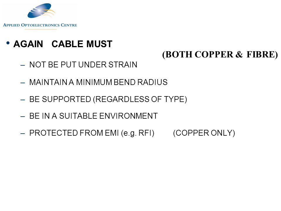 AGAIN CABLE MUST –NOT BE PUT UNDER STRAIN –MAINTAIN A MINIMUM BEND RADIUS –BE SUPPORTED (REGARDLESS OF TYPE) –BE IN A SUITABLE ENVIRONMENT –PROTECTED
