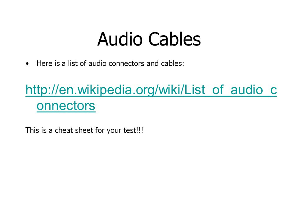 Audio Cables Here is a list of audio connectors and cables: http://en.wikipedia.org/wiki/List_of_audio_c onnectors This is a cheat sheet for your test!!!