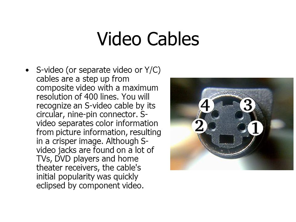 Video Cables S-video (or separate video or Y/C) cables are a step up from composite video with a maximum resolution of 400 lines.