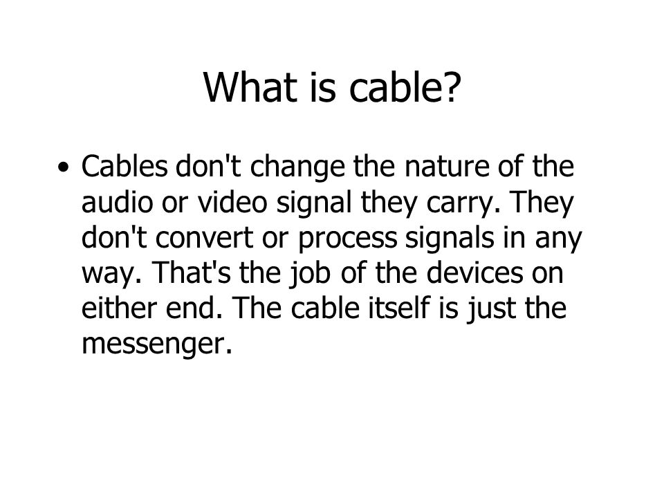 What is cable.Cables don t change the nature of the audio or video signal they carry.