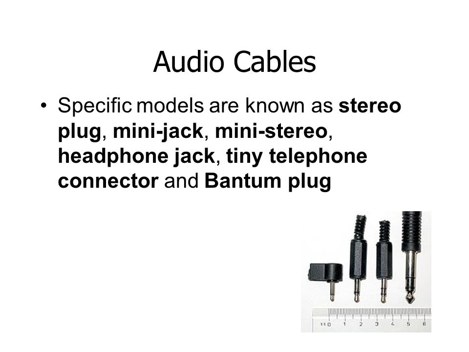 Audio Cables Specific models are known as stereo plug, mini-jack, mini-stereo, headphone jack, tiny telephone connector and Bantum plug