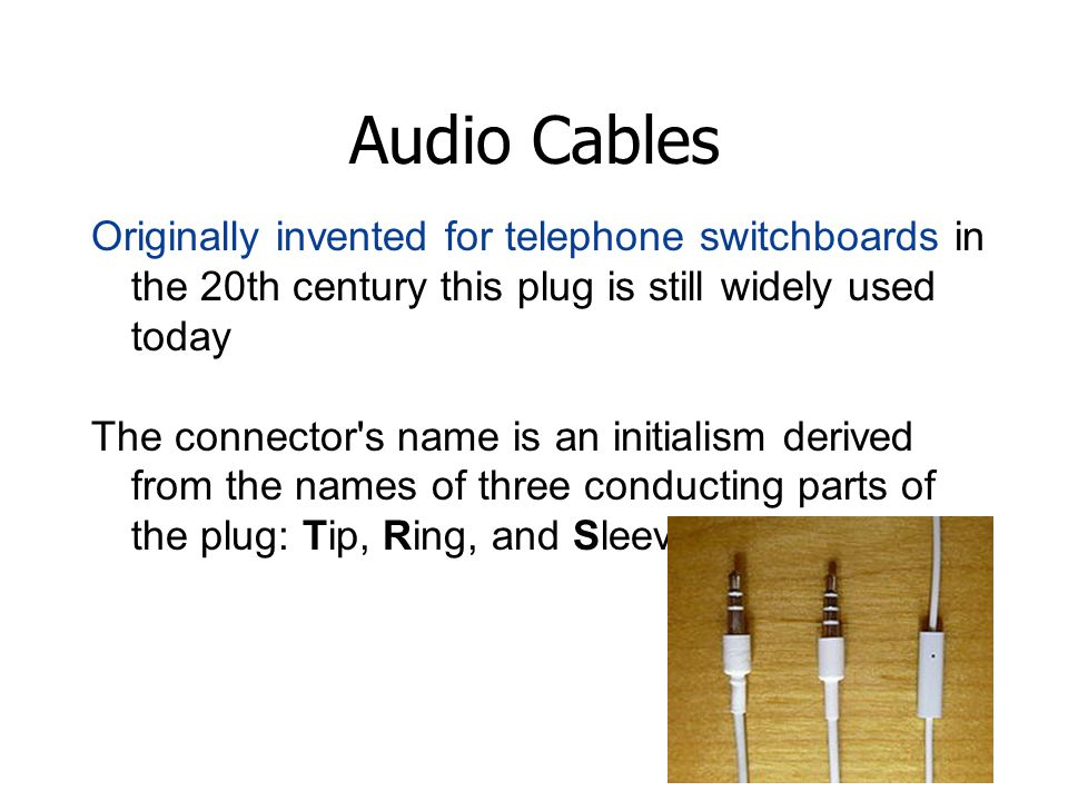 Audio Cables Originally invented for telephone switchboards in the 20th century this plug is still widely used today The connector s name is an initialism derived from the names of three conducting parts of the plug: Tip, Ring, and Sleeve