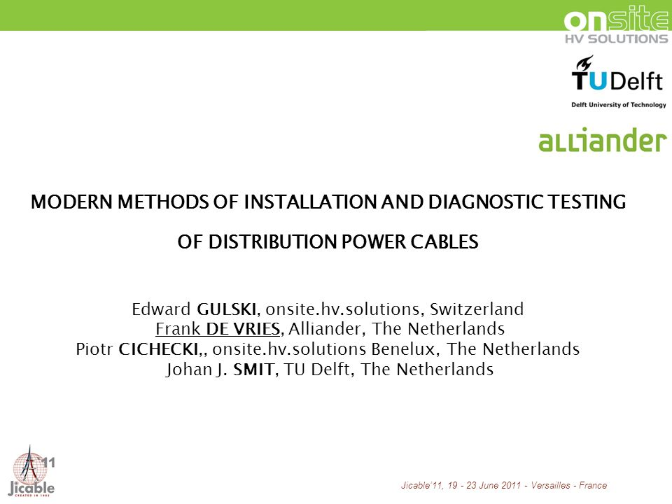 Jicable11, 19 - 23 June 2011 - Versailles - France MODERN METHODS OF INSTALLATION AND DIAGNOSTIC TESTING OF DISTRIBUTION POWER CABLES Edward GULSKI, onsite.hv.solutions, Switzerland Frank DE VRIES, Alliander, The Netherlands Piotr CICHECKI,, onsite.hv.solutions Benelux, The Netherlands Johan J.