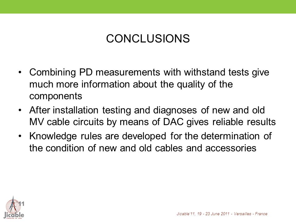 Jicable11, 19 - 23 June 2011 - Versailles - France CONCLUSIONS Combining PD measurements with withstand tests give much more information about the quality of the components After installation testing and diagnoses of new and old MV cable circuits by means of DAC gives reliable results Knowledge rules are developed for the determination of the condition of new and old cables and accessories